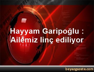 Hayyam Garipoğlu : Ailemiz linç ediliyor