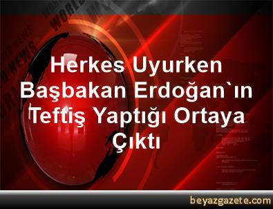 Herkes Uyurken Başbakan Erdoğan'ın Teftiş Yaptığı Ortaya Çıktı