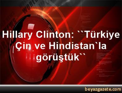 Hillary Clinton: ''Türkiye, Çin ve Hindistan'la görüştük''
