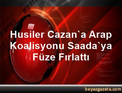 Husiler Cazan'a, Arap Koalisyonu Saada'ya Füze Fırlattı
