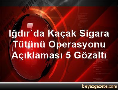 Iğdır'da Kaçak Sigara Tütünü Operasyonu Açıklaması 5 Gözaltı