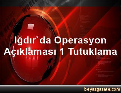 Iğdır'da Operasyon Açıklaması 1 Tutuklama