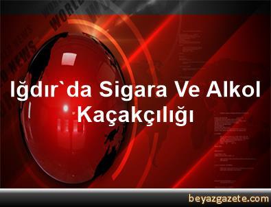 Iğdır'da Sigara Ve Alkol Kaçakçılığı