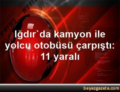 Iğdır'da kamyon ile yolcu otobüsü çarpıştı: 11 yaralı