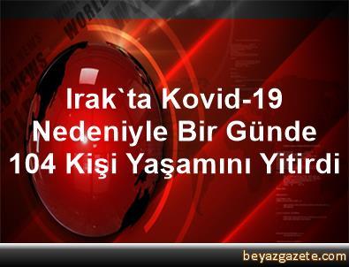 Irak'ta Kovid-19 Nedeniyle Bir Günde 104 Kişi Yaşamını Yitirdi