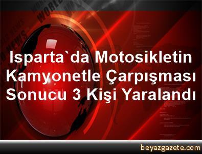 Isparta'da Motosikletin Kamyonetle Çarpışması Sonucu 3 Kişi Yaralandı