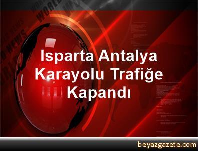 Isparta Antalya Karayolu Trafiğe Kapandı