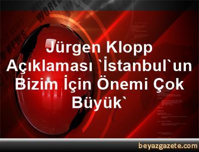 Jürgen Klopp Açıklaması 'İstanbul'un Bizim İçin Önemi Çok Büyük'