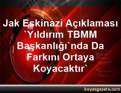 Jak Eskinazi Açıklaması 'Yıldırım, TBMM Başkanlığı'nda Da Farkını Ortaya Koyacaktır'
