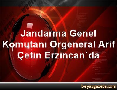Jandarma Genel Komutanı Orgeneral Arif Çetin Erzincan'da