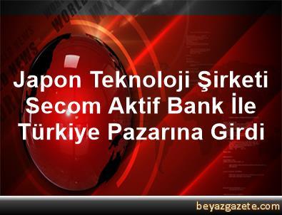 Japon Teknoloji Şirketi Secom, Aktif Bank İle Türkiye Pazarına Girdi