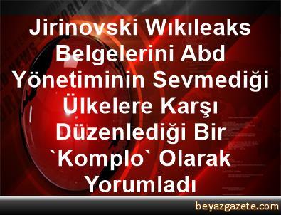 Jirinovski, Wıkıleaks Belgelerini Abd Yönetiminin Sevmediği Ülkelere Karşı Düzenlediği Bir 'Komplo' Olarak Yorumladı