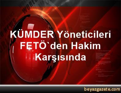 KÜMDER Yöneticileri FETÖ'den Hakim Karşısında