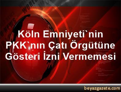 Köln Emniyeti'nin PKK'nın Çatı Örgütüne Gösteri İzni Vermemesi