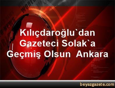 Kılıçdaroğlu'dan Gazeteci Solak'a Geçmiş Olsun  Ankara