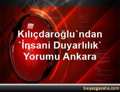 Kılıçdaroğlu'ndan 'İnsani Duyarlılık' Yorumu Ankara