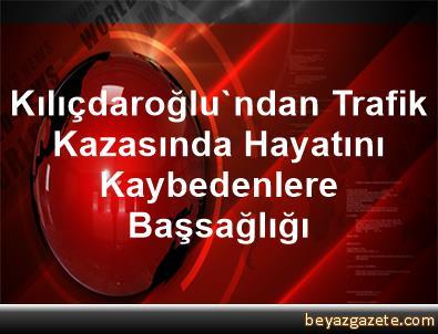 Kılıçdaroğlu'ndan Trafik Kazasında Hayatını Kaybedenlere Başsağlığı