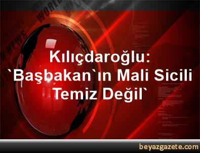 Kılıçdaroğlu: 'Başbakan'ın Mali Sicili Temiz Değil'