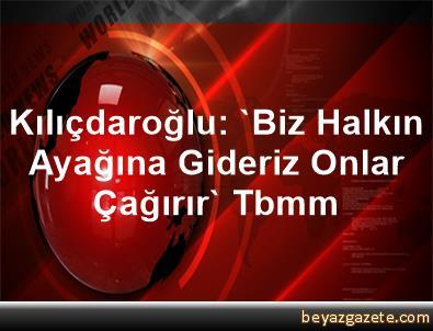 Kılıçdaroğlu: 'Biz Halkın Ayağına Gideriz, Onlar Çağırır' Tbmm