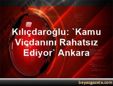 Kılıçdaroğlu: 'Kamu Vicdanını Rahatsız Ediyor' Ankara