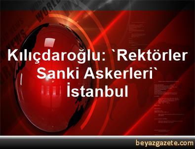 Kılıçdaroğlu: 'Rektörler Sanki Askerleri'  İstanbul