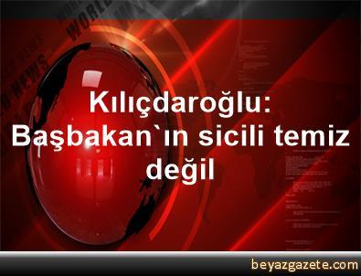 Kılıçdaroğlu: Başbakan'ın sicili temiz değil