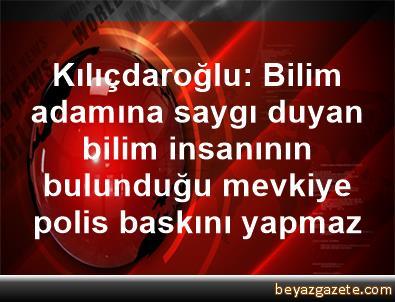 Kılıçdaroğlu: Bilim adamına saygı duyan, bilim insanının bulunduğu mevkiye polis baskını yapmaz
