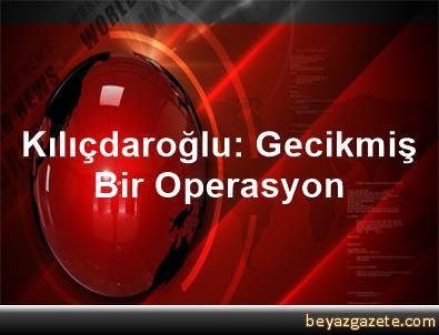 Kılıçdaroğlu: Gecikmiş Bir Operasyon