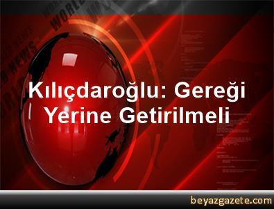 Kılıçdaroğlu: Gereği Yerine Getirilmeli