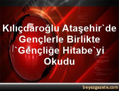 Kılıçdaroğlu, Ataşehir'de Gençlerle Birlikte 'Gençliğe Hitabe'yi Okudu