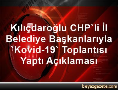 Kılıçdaroğlu, CHP'li İl Belediye Başkanlarıyla 'Kovid-19' Toplantısı Yaptı Açıklaması