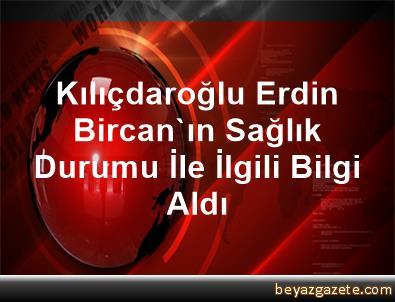 Kılıçdaroğlu, Erdin Bircan'ın Sağlık Durumu İle İlgili Bilgi Aldı
