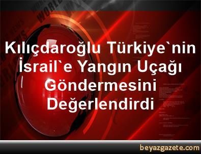 Kılıçdaroğlu, Türkiye'nin İsrail'e Yangın Uçağı Göndermesini Değerlendirdi