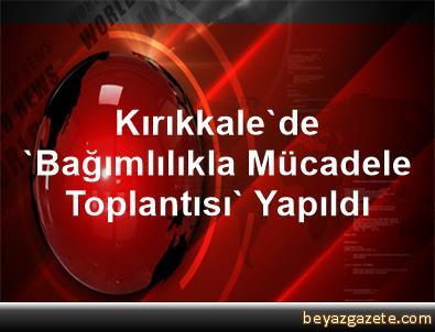Kırıkkale'de 'Bağımlılıkla Mücadele Toplantısı' Yapıldı