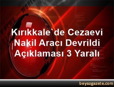 Kırıkkale'de Cezaevi Nakil Aracı Devrildi Açıklaması 3 Yaralı