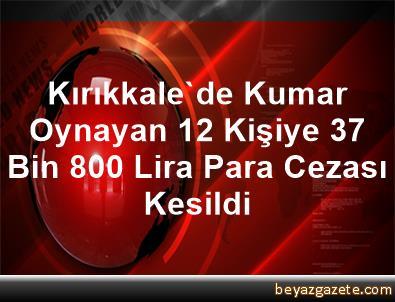Kırıkkale'de Kumar Oynayan 12 Kişiye 37 Bin 800 Lira Para Cezası Kesildi