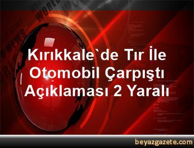 Kırıkkale'de Tır İle Otomobil Çarpıştı Açıklaması 2 Yaralı