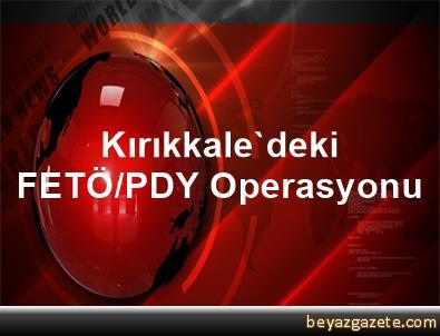 Kırıkkale'deki FETÖ/PDY Operasyonu