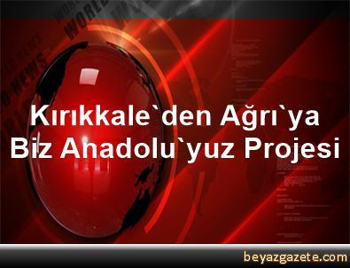 Kırıkkale'den Ağrı'ya Biz Anadolu'yuz Projesi