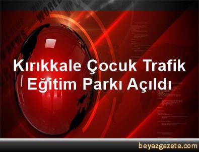 Kırıkkale Çocuk Trafik Eğitim Parkı Açıldı