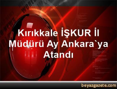 Kırıkkale İŞKUR İl Müdürü Ay, Ankara'ya Atandı
