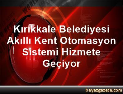 Kırıkkale Belediyesi Akıllı Kent Otomasyon Sistemi Hizmete Geçiyor