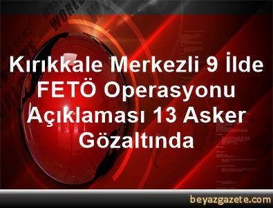 Kırıkkale Merkezli 9 İlde FETÖ Operasyonu Açıklaması 13 Asker Gözaltında