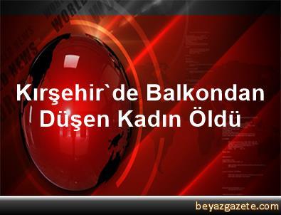 Kırşehir'de Balkondan Düşen Kadın Öldü