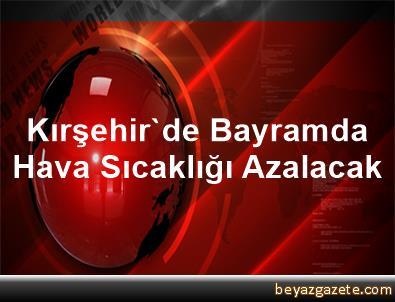 Kırşehir'de Bayramda Hava Sıcaklığı Azalacak
