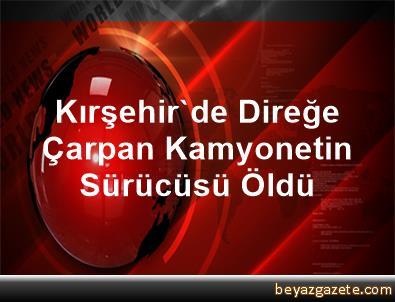 Kırşehir'de Direğe Çarpan Kamyonetin Sürücüsü Öldü