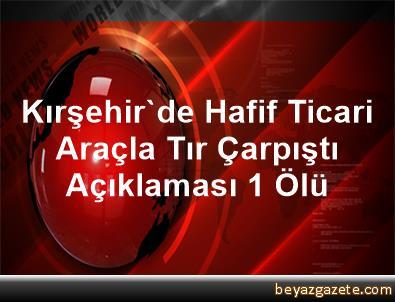 Kırşehir'de Hafif Ticari Araçla Tır Çarpıştı Açıklaması 1 Ölü