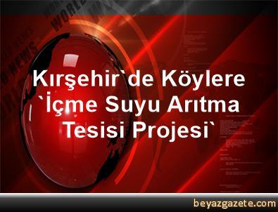 Kırşehir'de Köylere 'İçme Suyu Arıtma Tesisi Projesi'