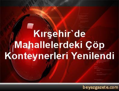 Kırşehir'de Mahallelerdeki Çöp Konteynerleri Yenilendi