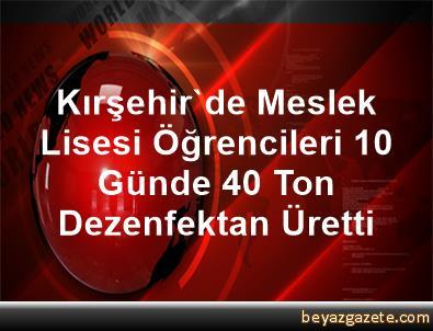 Kırşehir'de Meslek Lisesi Öğrencileri 10 Günde 40 Ton Dezenfektan Üretti